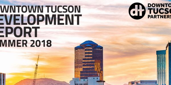 Downtown Tucson Development Report – Summer 2018